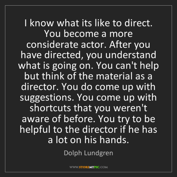 Dolph Lundgren: I know what its like to direct. You become a more considerate...