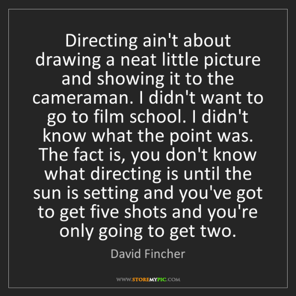 David Fincher: Directing ain't about drawing a neat little picture and...