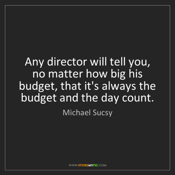 Michael Sucsy: Any director will tell you, no matter how big his budget,...