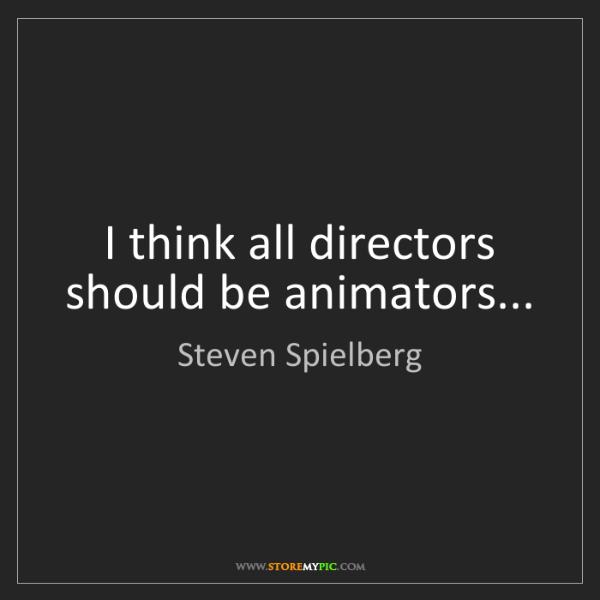 Steven Spielberg: I think all directors should be animators...