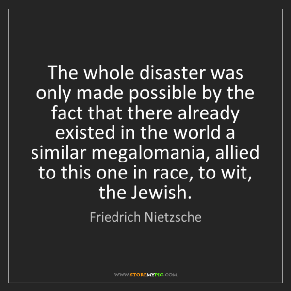 Friedrich Nietzsche: The whole disaster was only made possible by the fact...