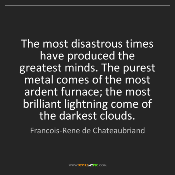 Francois-Rene de Chateaubriand: The most disastrous times have produced the greatest...