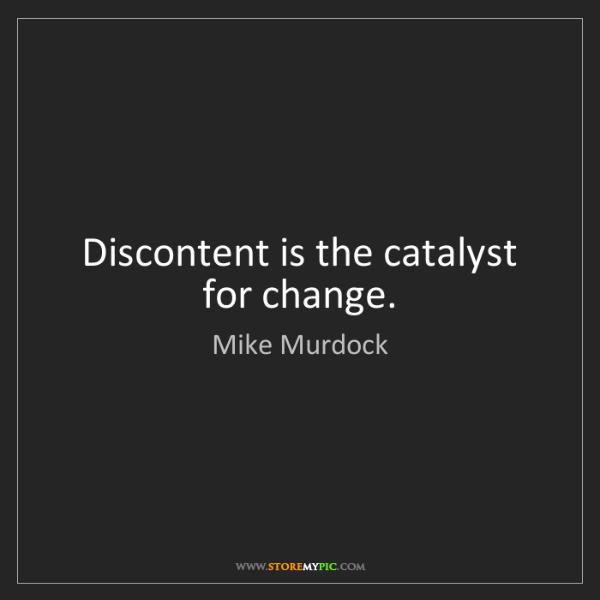 Mike Murdock: Discontent is the catalyst for change.