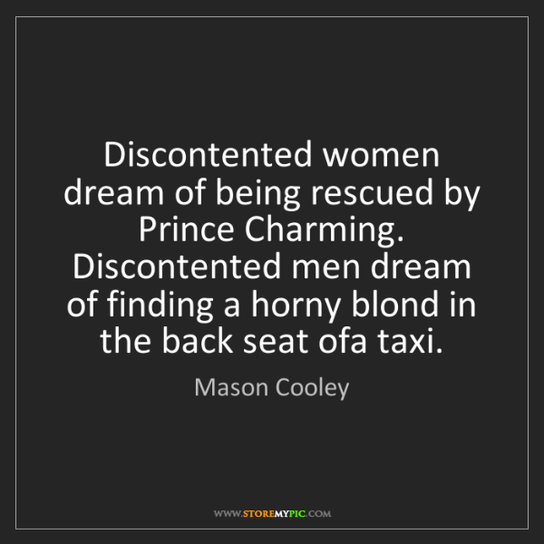 Mason Cooley: Discontented women dream of being rescued by Prince Charming....