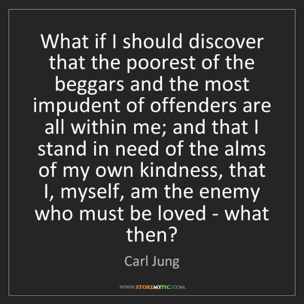 Carl Jung: What if I should discover that the poorest of the beggars...