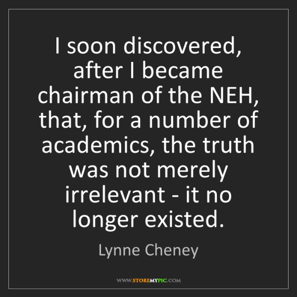 Lynne Cheney: I soon discovered, after I became chairman of the NEH,...