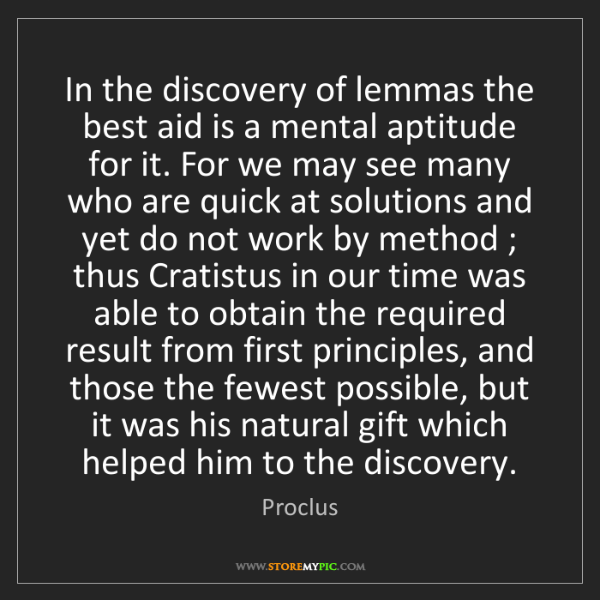 Proclus: In the discovery of lemmas the best aid is a mental aptitude...