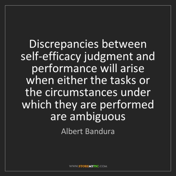 Albert Bandura: Discrepancies between self-efficacy judgment and performance...