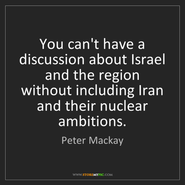 Peter Mackay: You can't have a discussion about Israel and the region...