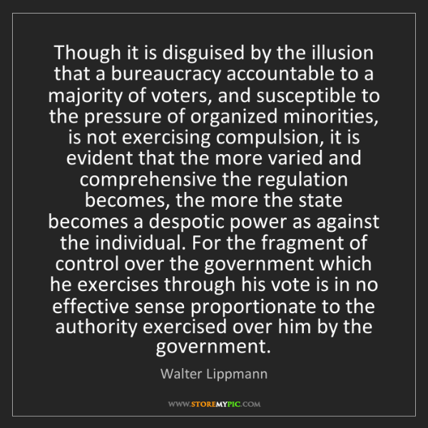 Walter Lippmann: Though it is disguised by the illusion that a bureaucracy...