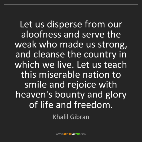 Khalil Gibran: Let us disperse from our aloofness and serve the weak...