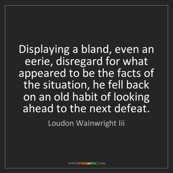 Loudon Wainwright Iii: Displaying a bland, even an eerie, disregard for what...