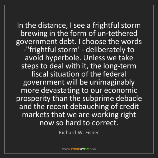 Richard W. Fisher: In the distance, I see a frightful storm brewing in the...