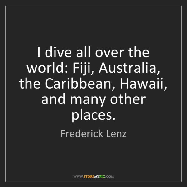 Frederick Lenz: I dive all over the world: Fiji, Australia, the Caribbean,...