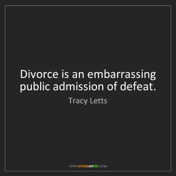 Tracy Letts: Divorce is an embarrassing public admission of defeat.