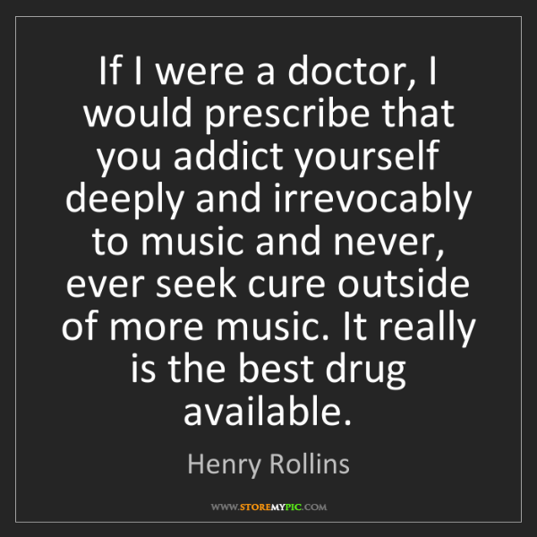 Henry Rollins: If I were a doctor, I would prescribe that you addict...