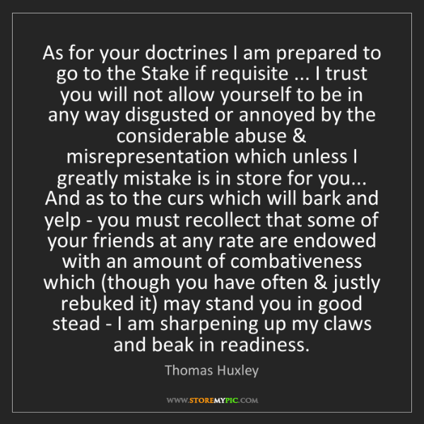 Thomas Huxley: As for your doctrines I am prepared to go to the Stake...