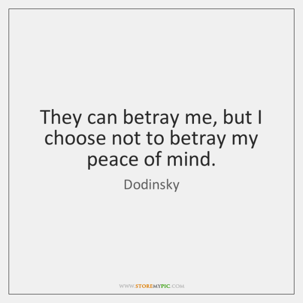 They can betray me, but I choose not to betray my peace ...