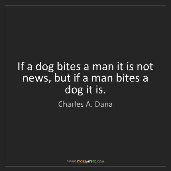 Charles A. Dana: If a dog bites a man it is not news, but if a man bites...