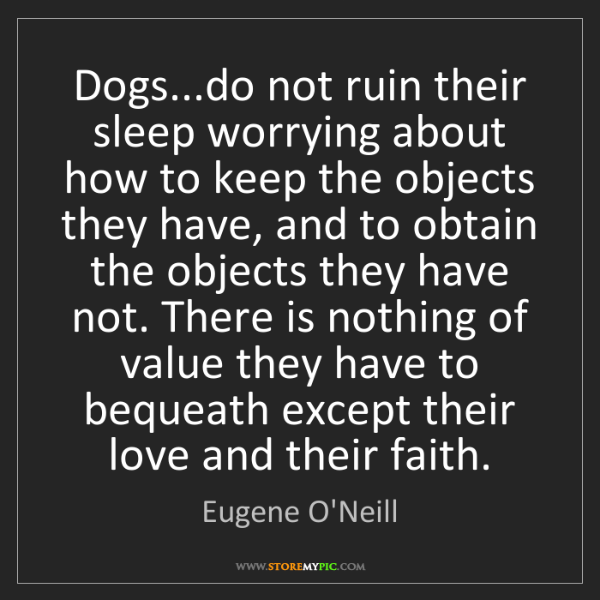 Eugene O'Neill: Dogs...do not ruin their sleep worrying about how to...