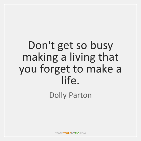 Don't get so busy making a living that you forget to make ...