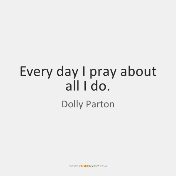 Every day I pray about all I do.