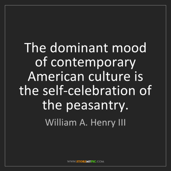 William A. Henry III: The dominant mood of contemporary American culture is...