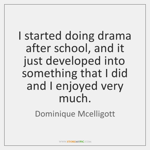 I started doing drama after school, and it just developed into something ...