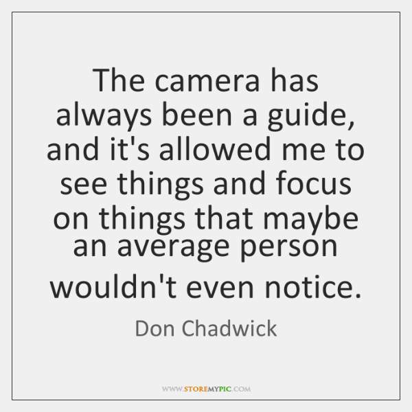 The camera has always been a guide, and it's allowed me to ...