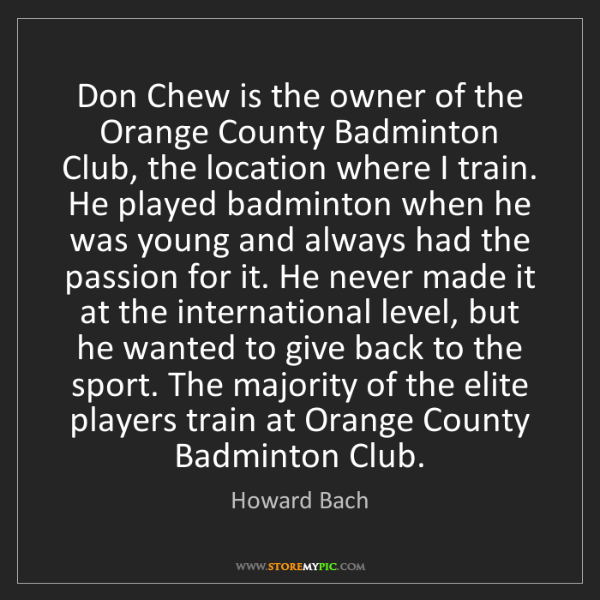 Howard Bach: Don Chew is the owner of the Orange County Badminton...
