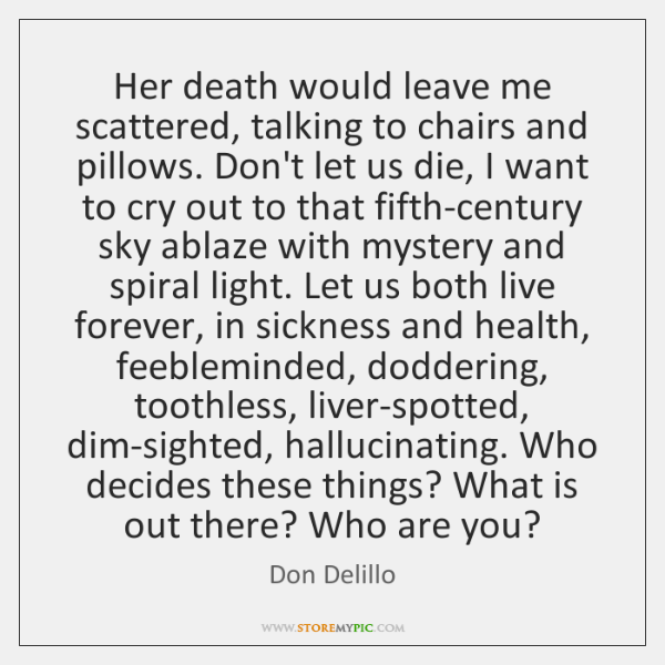 Her death would leave me scattered, talking to chairs and pillows. Don't ...