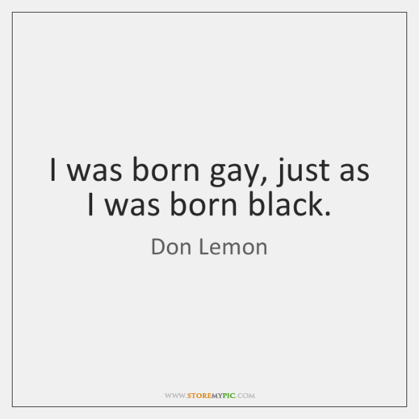 I was born gay, just as I was born black.