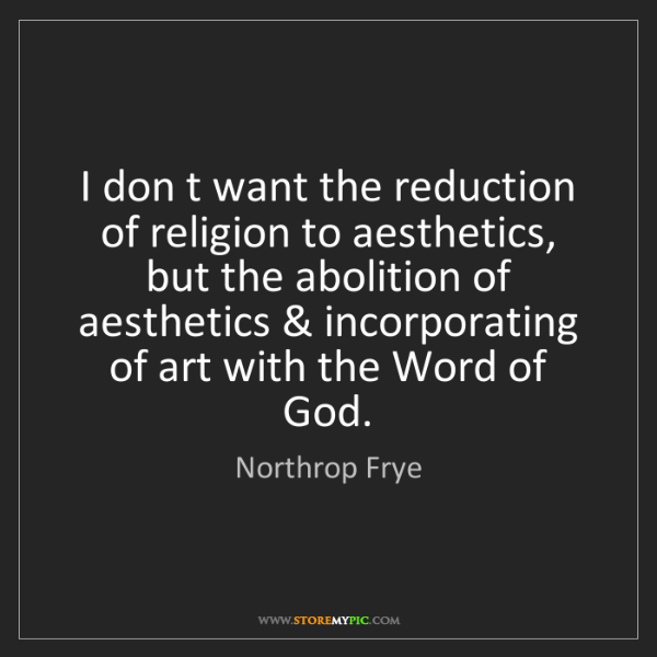 Northrop Frye: I don t want the reduction of religion to aesthetics,...