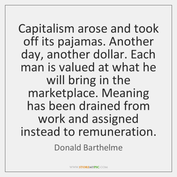 Capitalism arose and took off its pajamas. Another day, another dollar. Each ...