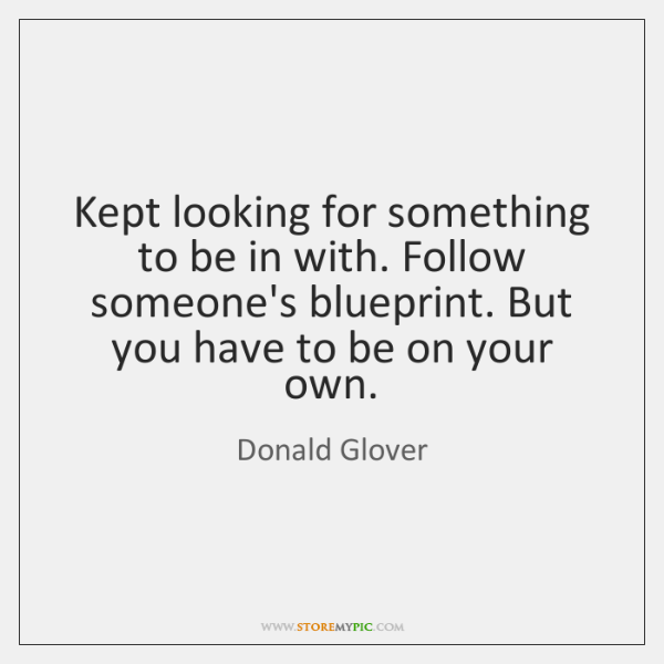 Kept looking for something to be in with. Follow someone's blueprint. But ...