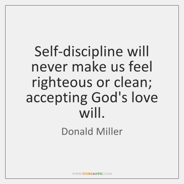 Self-discipline will never make us feel righteous or clean; accepting God's love ...