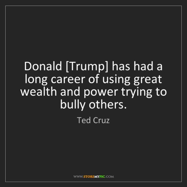 Ted Cruz: Donald [Trump] has had a long career of using great wealth...