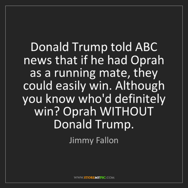 Jimmy Fallon: Donald Trump told ABC news that if he had Oprah as a...