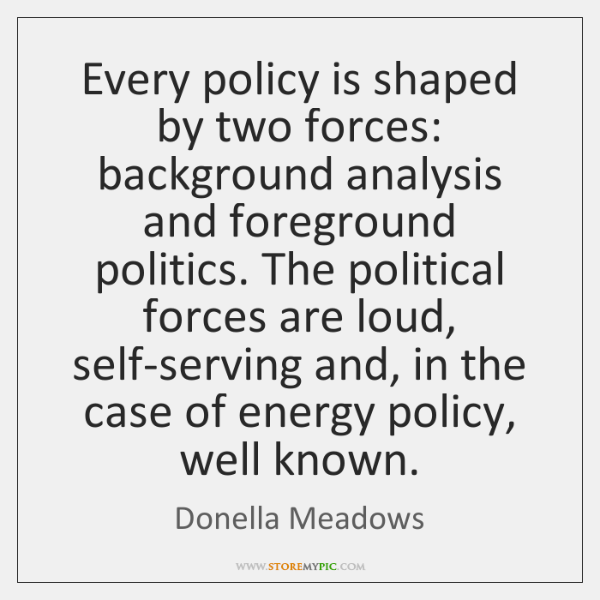 Every policy is shaped by two forces: background analysis and foreground politics. ...