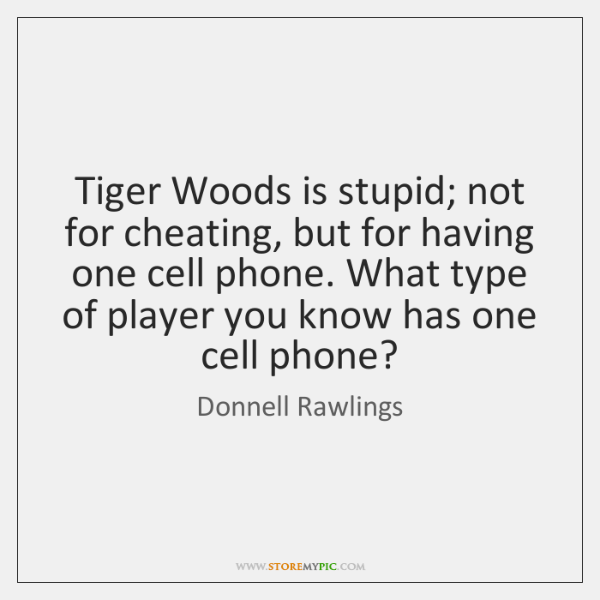 Tiger Woods is stupid; not for cheating, but for having one cell ...