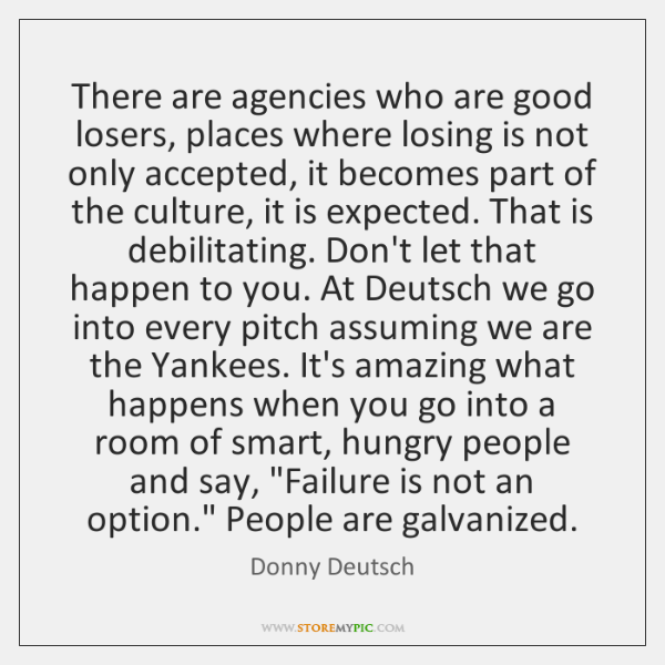 There are agencies who are good losers, places where losing is not ...