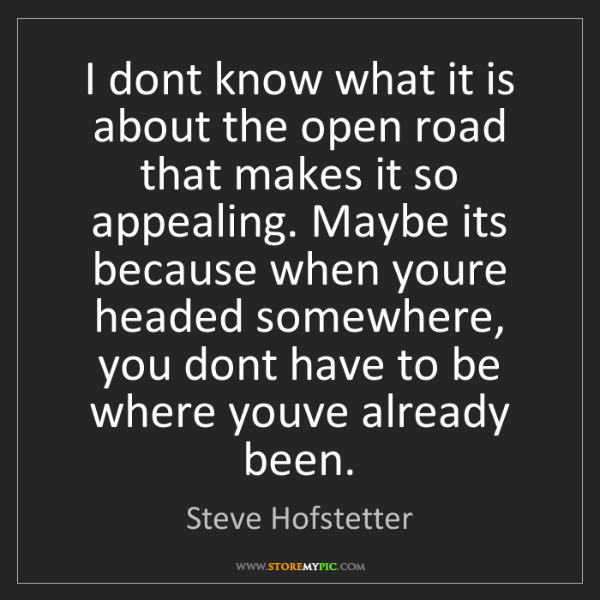 Steve Hofstetter: I dont know what it is about the open road that makes...