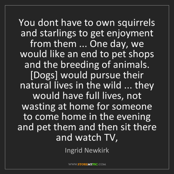 Ingrid Newkirk: You dont have to own squirrels and starlings to get enjoyment...