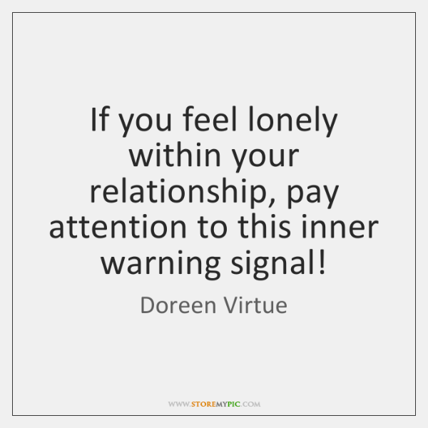If You Feel Lonely Within Your Relationship Pay Attention To This
