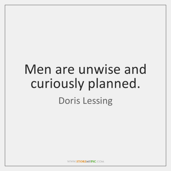 Men are unwise and curiously planned.