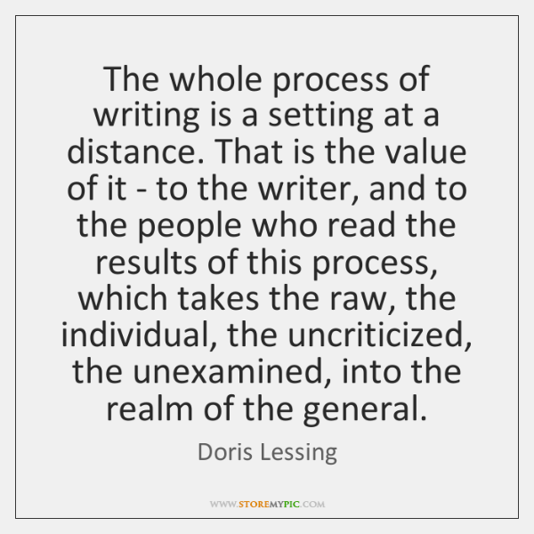The whole process of writing is a setting at a distance. That ...