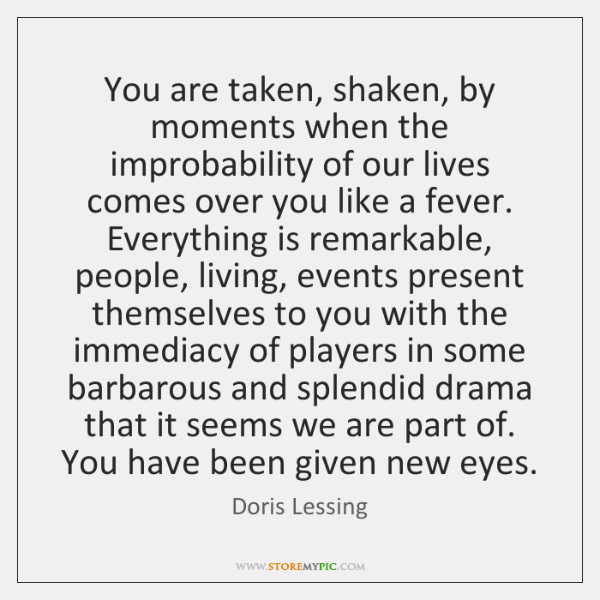 You are taken, shaken, by moments when the improbability of our lives ...