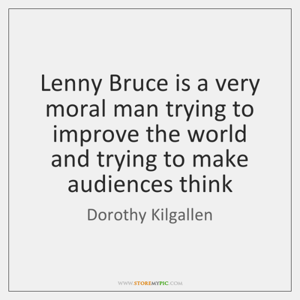 Lenny Bruce is a very moral man trying to improve the world ...