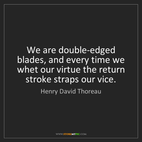 Henry David Thoreau: We are double-edged blades, and every time we whet our...