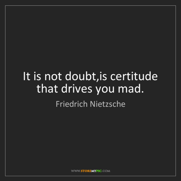 Friedrich Nietzsche: It is not doubt,is certitude that drives you mad.
